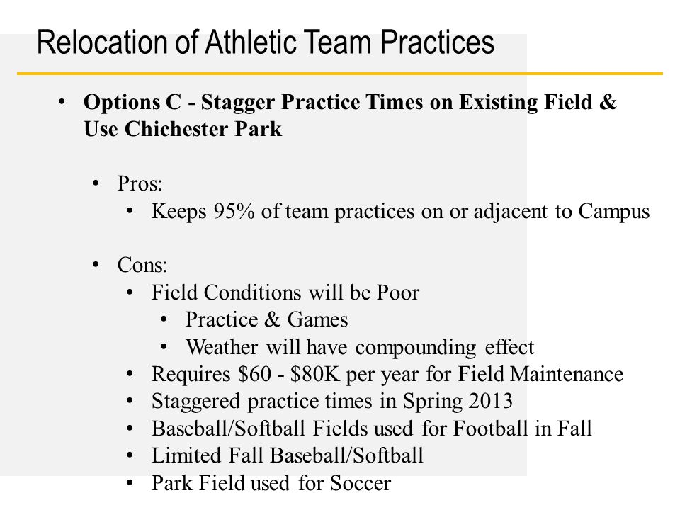 Date Relocation of Athletic Team Practices Options C - Stagger Practice Times on Existing Field & Use Chichester Park Pros: Keeps 95% of team practice