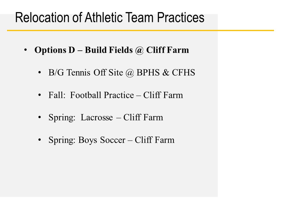 Date Relocation of Athletic Team Practices Options D – Build Fields @ Cliff Farm B/G Tennis Off Site @ BPHS & CFHS Fall: Football Practice – Cliff Far