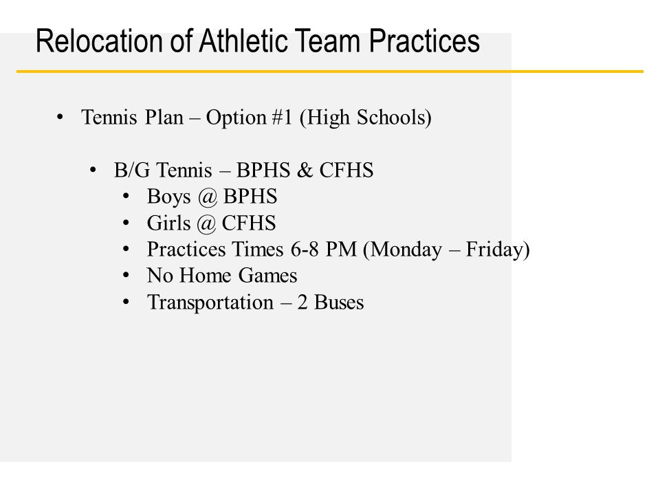 Date Relocation of Athletic Team Practices Tennis Plan – Option #1 (High Schools) B/G Tennis – BPHS & CFHS Boys @ BPHS Girls @ CFHS Practices Times 6-8 PM (Monday – Friday) No Home Games Transportation – 2 Buses