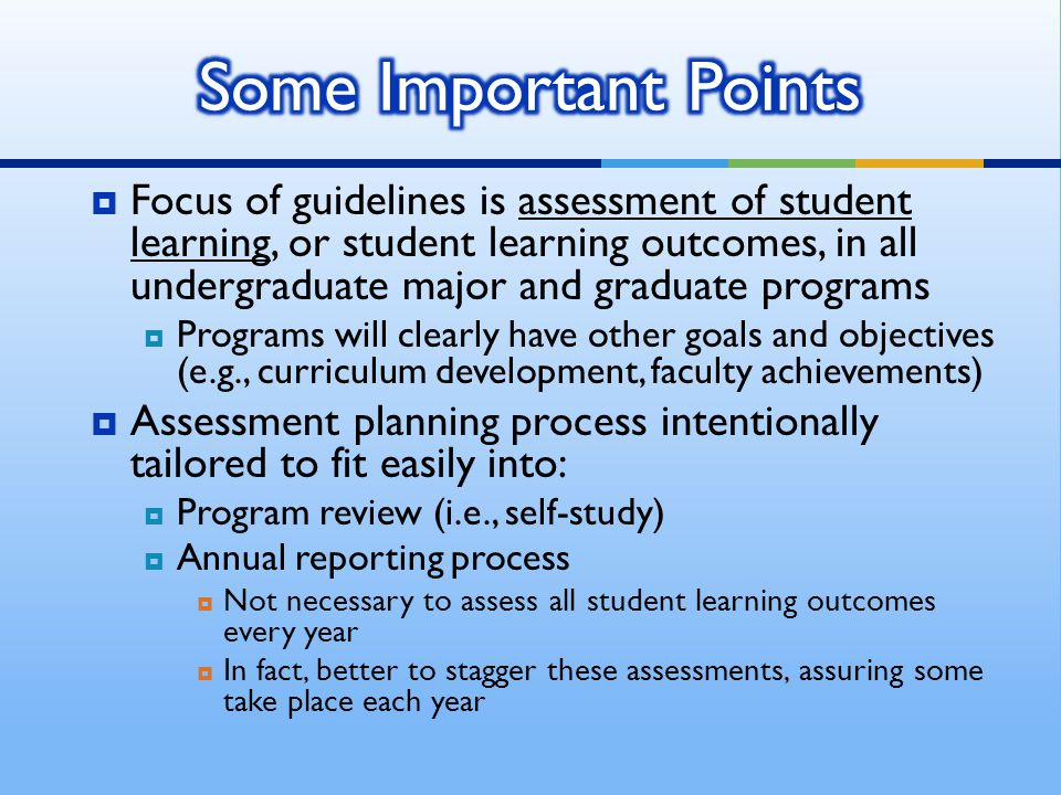  Focus of guidelines is assessment of student learning, or student learning outcomes, in all undergraduate major and graduate programs  Programs will clearly have other goals and objectives (e.g., curriculum development, faculty achievements)  Assessment planning process intentionally tailored to fit easily into:  Program review (i.e., self-study)  Annual reporting process  Not necessary to assess all student learning outcomes every year  In fact, better to stagger these assessments, assuring some take place each year