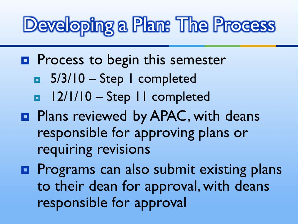  Process to begin this semester  5/3/10 – Step 1 completed  12/1/10 – Step 11 completed  Plans reviewed by APAC, with deans responsible for approving plans or requiring revisions  Programs can also submit existing plans to their dean for approval, with deans responsible for approval