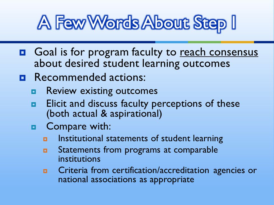  Goal is for program faculty to reach consensus about desired student learning outcomes  Recommended actions:  Review existing outcomes  Elicit an