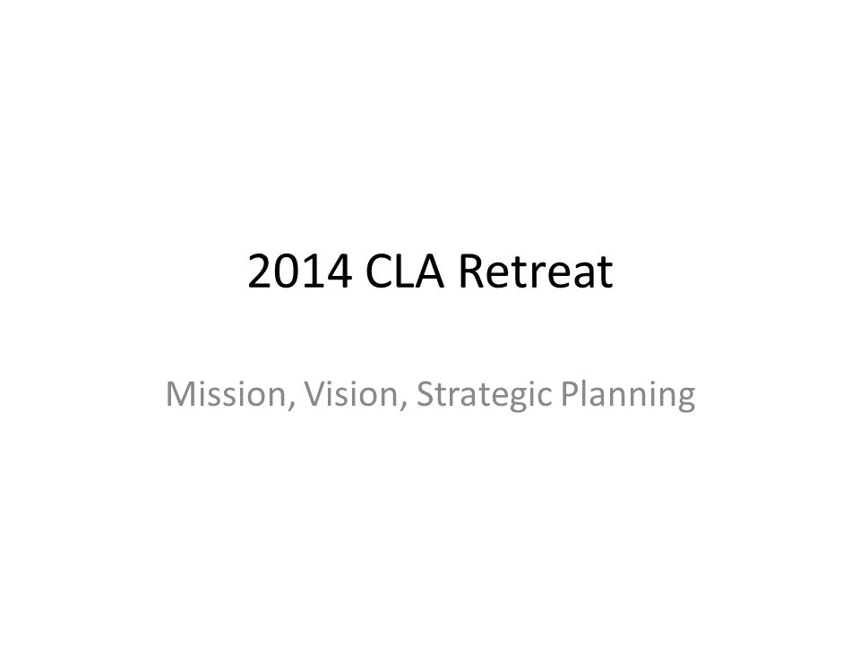 2014 CLA Retreat Mission, Vision, Strategic Planning