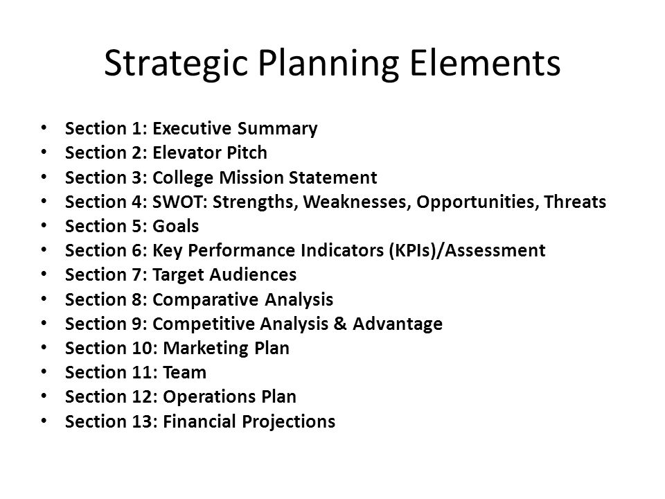 Strategic Planning Elements Section 1: Executive Summary Section 2: Elevator Pitch Section 3: College Mission Statement Section 4: SWOT: Strengths, We