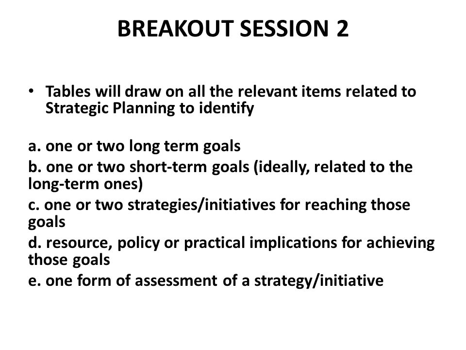 BREAKOUT SESSION 2 Tables will draw on all the relevant items related to Strategic Planning to identify a.