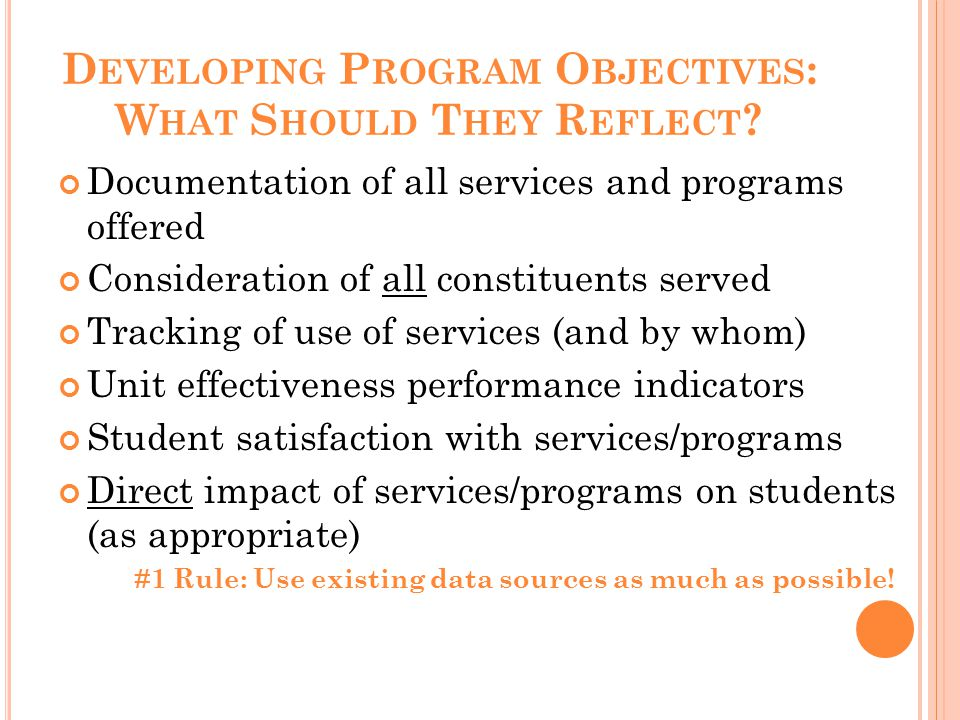 D EVELOPING P ROGRAM O BJECTIVES : W HAT S HOULD T HEY R EFLECT ? Documentation of all services and programs offered Consideration of all constituents