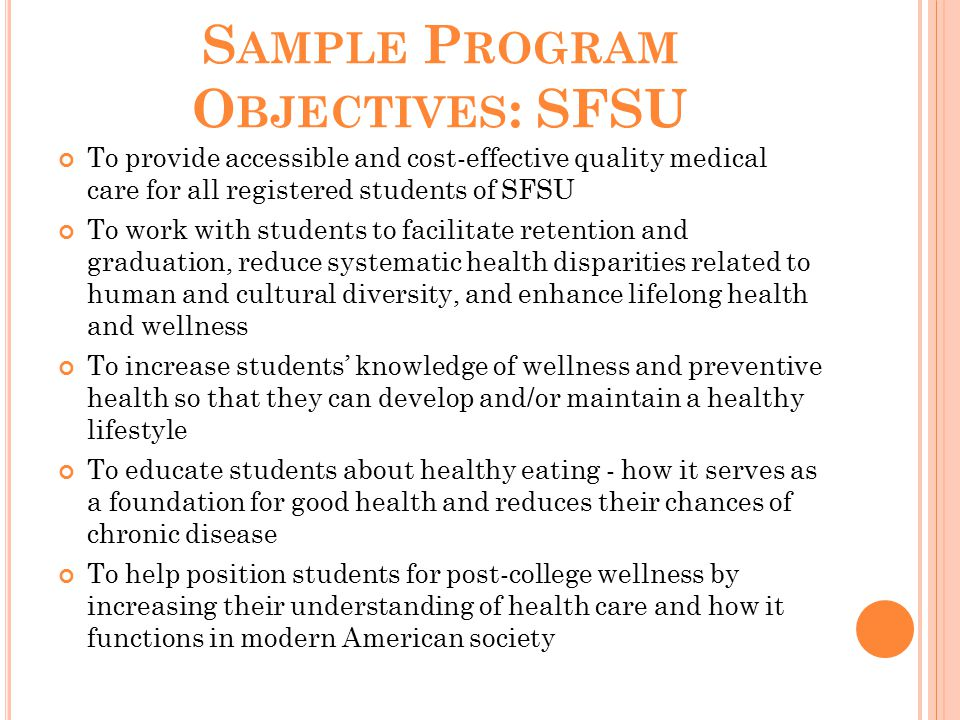 S AMPLE P ROGRAM O BJECTIVES : SFSU To provide accessible and cost-effective quality medical care for all registered students of SFSU To work with students to facilitate retention and graduation, reduce systematic health disparities related to human and cultural diversity, and enhance lifelong health and wellness To increase students' knowledge of wellness and preventive health so that they can develop and/or maintain a healthy lifestyle To educate students about healthy eating - how it serves as a foundation for good health and reduces their chances of chronic disease To help position students for post-college wellness by increasing their understanding of health care and how it functions in modern American society