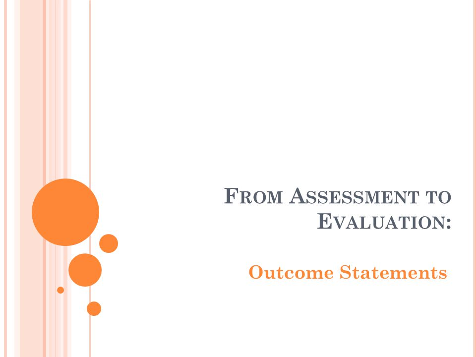 F ROM A SSESSMENT TO E VALUATION : Outcome Statements