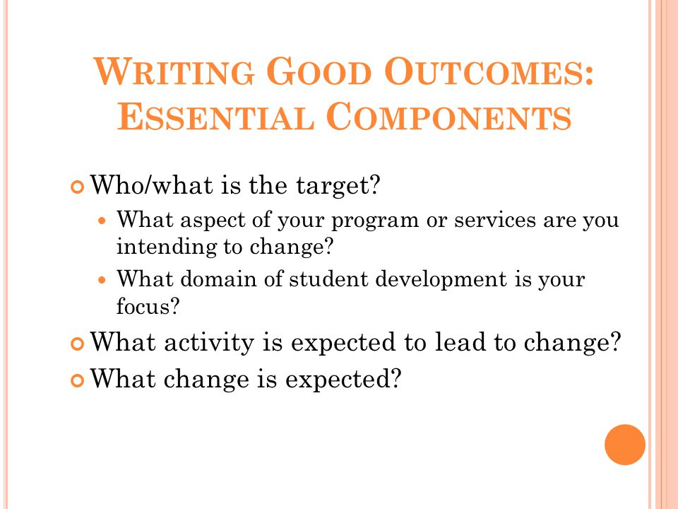 W RITING G OOD O UTCOMES : E SSENTIAL C OMPONENTS Who/what is the target? What aspect of your program or services are you intending to change? What do
