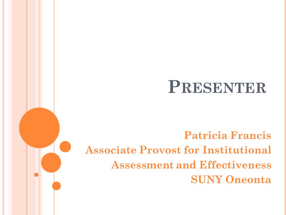 P RESENTER Patricia Francis Associate Provost for Institutional Assessment and Effectiveness SUNY Oneonta