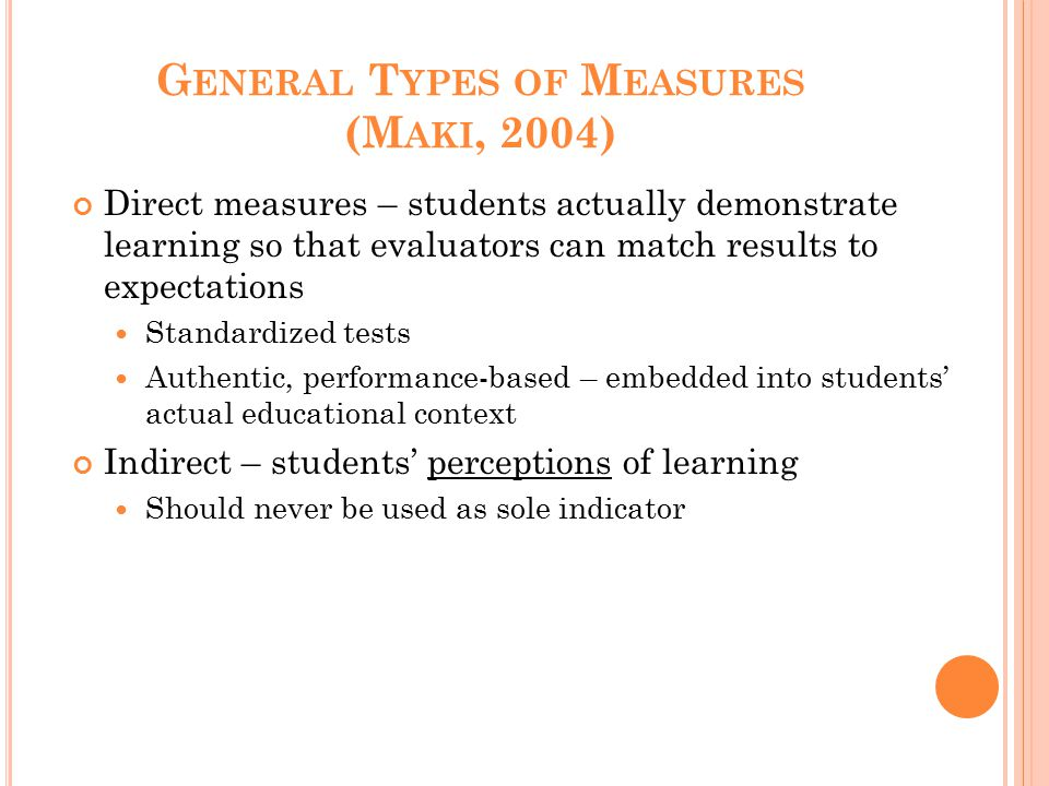 G ENERAL T YPES OF M EASURES (M AKI, 2004) Direct measures – students actually demonstrate learning so that evaluators can match results to expectatio