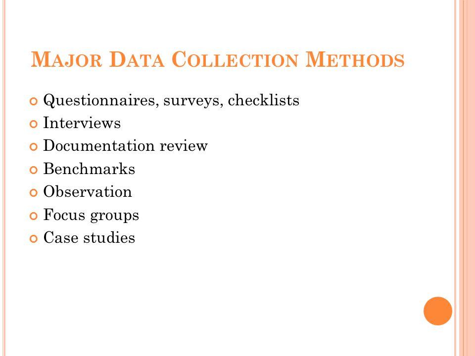 M AJOR D ATA C OLLECTION M ETHODS Questionnaires, surveys, checklists Interviews Documentation review Benchmarks Observation Focus groups Case studies