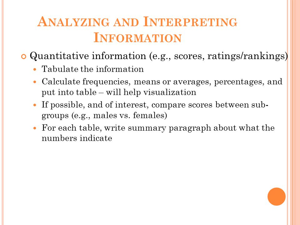 A NALYZING AND I NTERPRETING I NFORMATION Quantitative information (e.g., scores, ratings/rankings) Tabulate the information Calculate frequencies, means or averages, percentages, and put into table – will help visualization If possible, and of interest, compare scores between sub- groups (e.g., males vs.