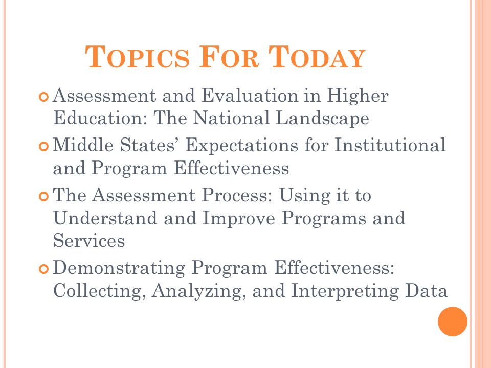 T OPICS F OR T ODAY Assessment and Evaluation in Higher Education: The National Landscape Middle States' Expectations for Institutional and Program Effectiveness The Assessment Process: Using it to Understand and Improve Programs and Services Demonstrating Program Effectiveness: Collecting, Analyzing, and Interpreting Data