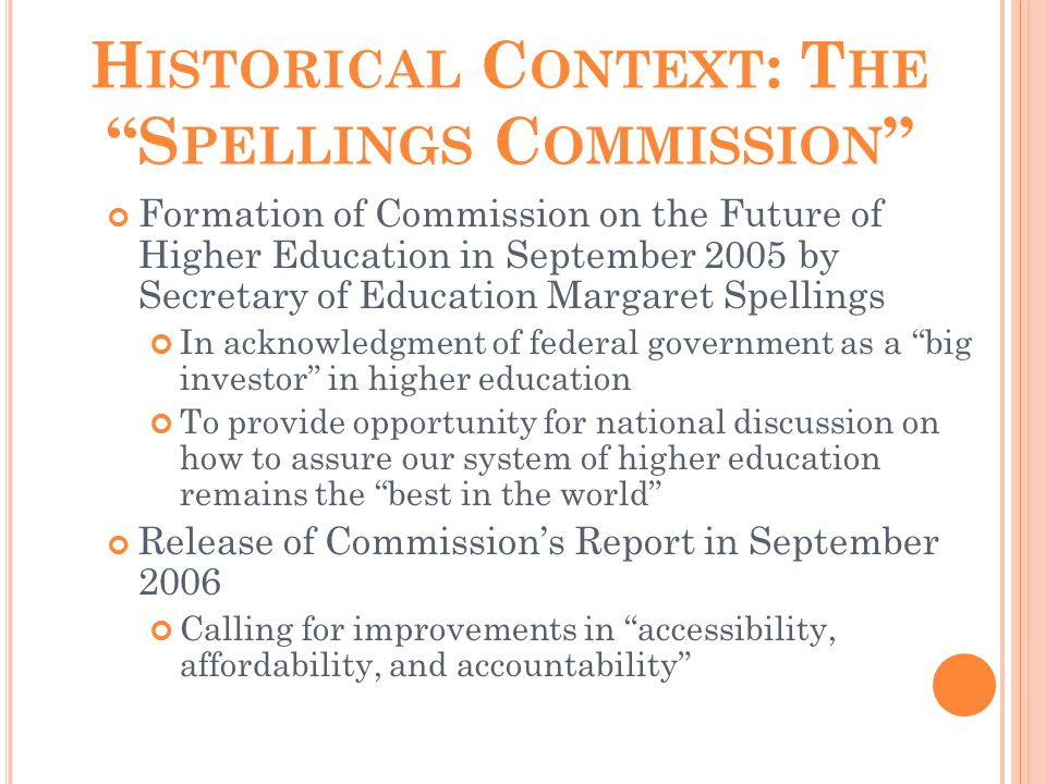 H ISTORICAL C ONTEXT : T HE S PELLINGS C OMMISSION Formation of Commission on the Future of Higher Education in September 2005 by Secretary of Education Margaret Spellings In acknowledgment of federal government as a big investor in higher education To provide opportunity for national discussion on how to assure our system of higher education remains the best in the world Release of Commission's Report in September 2006 Calling for improvements in accessibility, affordability, and accountability