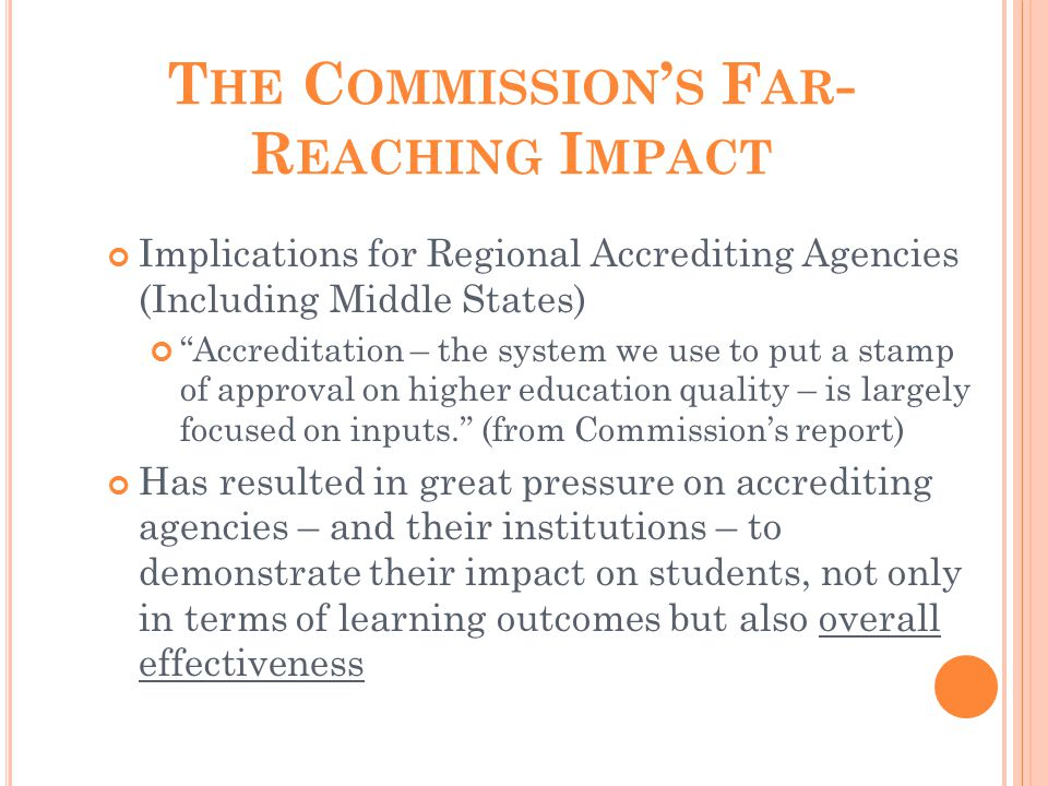T HE C OMMISSION ' S F AR - R EACHING I MPACT Implications for Regional Accrediting Agencies (Including Middle States) Accreditation – the system we use to put a stamp of approval on higher education quality – is largely focused on inputs. (from Commission's report) Has resulted in great pressure on accrediting agencies – and their institutions – to demonstrate their impact on students, not only in terms of learning outcomes but also overall effectiveness