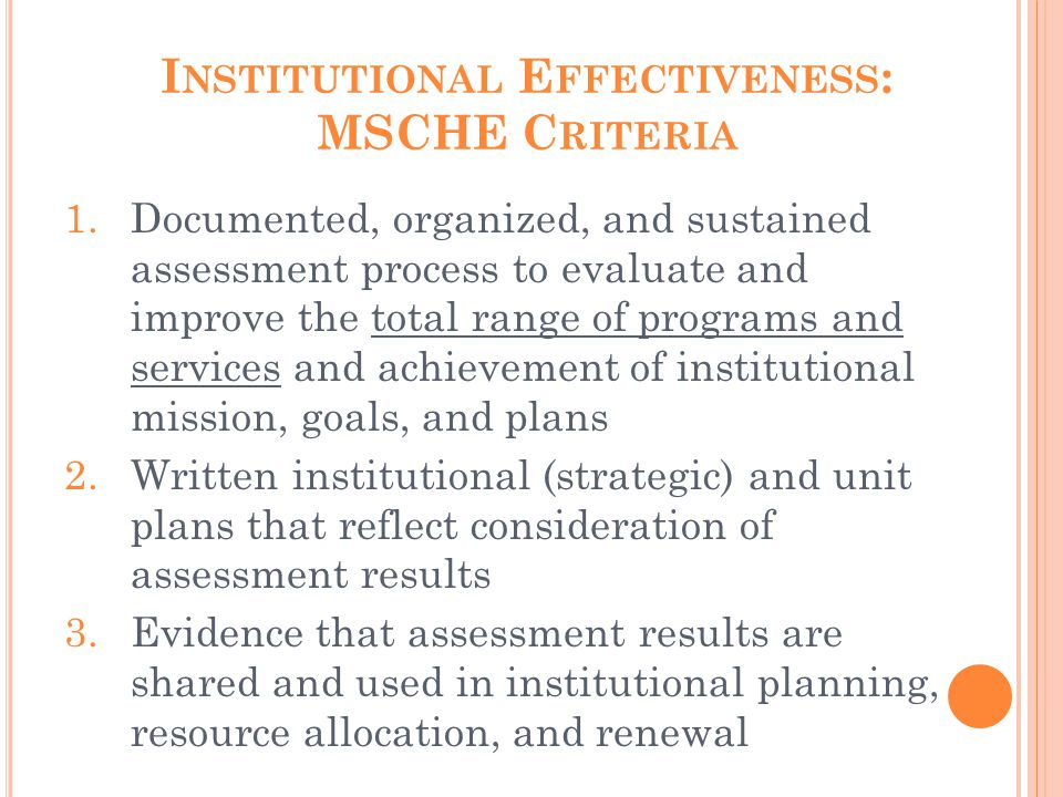I NSTITUTIONAL E FFECTIVENESS : MSCHE C RITERIA 1.Documented, organized, and sustained assessment process to evaluate and improve the total range of p