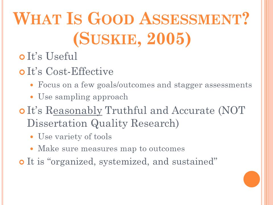 W HAT I S G OOD A SSESSMENT ? (S USKIE, 2005) It's Useful It's Cost-Effective Focus on a few goals/outcomes and stagger assessments Use sampling appro