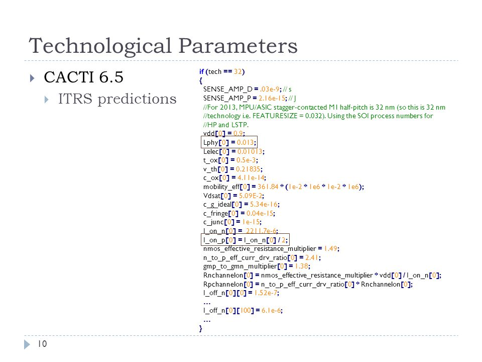 Technological Parameters 10  CACTI 6.5  ITRS predictions if (tech == 32) { SENSE_AMP_D =.03e-9; // s SENSE_AMP_P = 2.16e-15; // J //For 2013, MPU/ASIC stagger-contacted M1 half-pitch is 32 nm (so this is 32 nm //technology i.e.