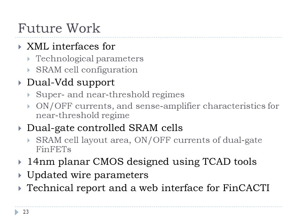 Future Work  XML interfaces for  Technological parameters  SRAM cell configuration  Dual-Vdd support  Super- and near-threshold regimes  ON/OFF currents, and sense-amplifier characteristics for near-threshold regime  Dual-gate controlled SRAM cells  SRAM cell layout area, ON/OFF currents of dual-gate FinFETs  14nm planar CMOS designed using TCAD tools  Updated wire parameters  Technical report and a web interface for FinCACTI 23