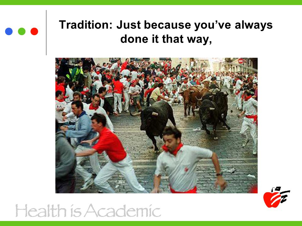 Tradition: Just because you've always done it that way,