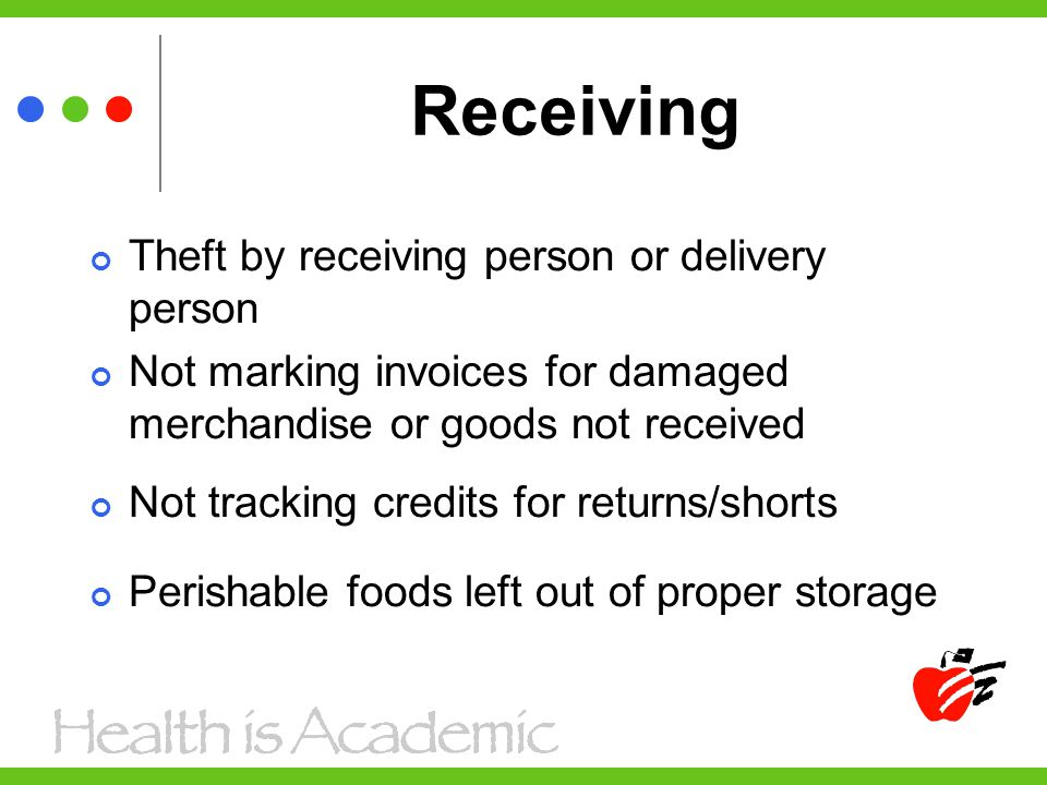 Receiving Theft by receiving person or delivery person Not marking invoices for damaged merchandise or goods not received Not tracking credits for returns/shorts Perishable foods left out of proper storage