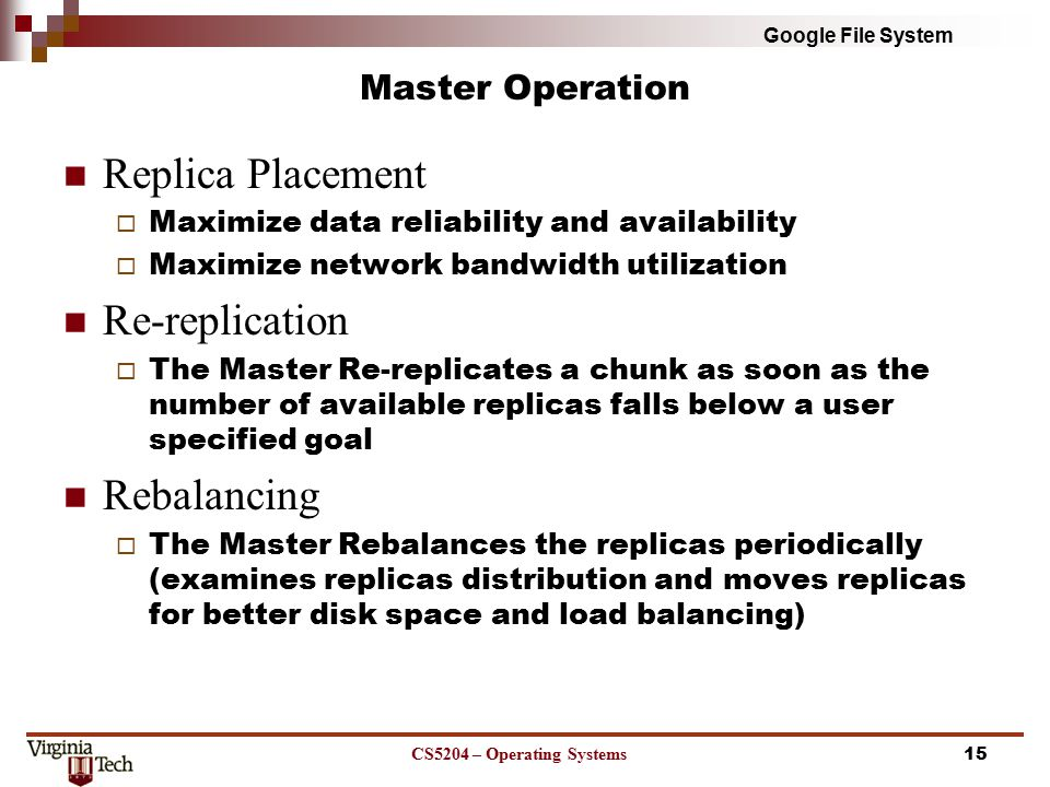 Google File System Master Operation Replica Placement  Maximize data reliability and availability  Maximize network bandwidth utilization Re-replication  The Master Re-replicates a chunk as soon as the number of available replicas falls below a user specified goal Rebalancing  The Master Rebalances the replicas periodically (examines replicas distribution and moves replicas for better disk space and load balancing) CS5204 – Operating Systems15