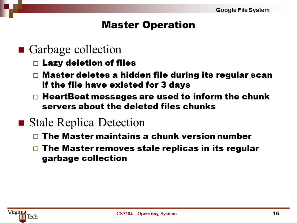Google File System Master Operation Garbage collection  Lazy deletion of files  Master deletes a hidden file during its regular scan if the file have existed for 3 days  HeartBeat messages are used to inform the chunk servers about the deleted files chunks Stale Replica Detection  The Master maintains a chunk version number  The Master removes stale replicas in its regular garbage collection CS5204 – Operating Systems16
