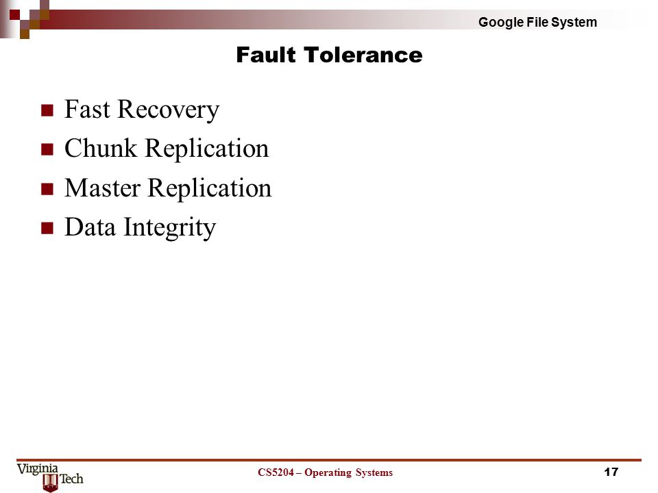 Google File System Fault Tolerance Fast Recovery Chunk Replication Master Replication Data Integrity CS5204 – Operating Systems17