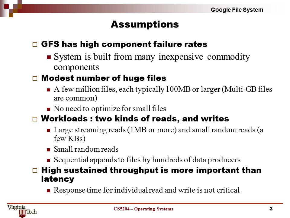 Google File System Assumptions  GFS has high component failure rates System is built from many inexpensive commodity components  Modest number of huge files A few million files, each typically 100MB or larger (Multi-GB files are common) No need to optimize for small files  Workloads : two kinds of reads, and writes Large streaming reads (1MB or more) and small random reads (a few KBs) Small random reads Sequential appends to files by hundreds of data producers  High sustained throughput is more important than latency Response time for individual read and write is not critical CS5204 – Operating Systems3