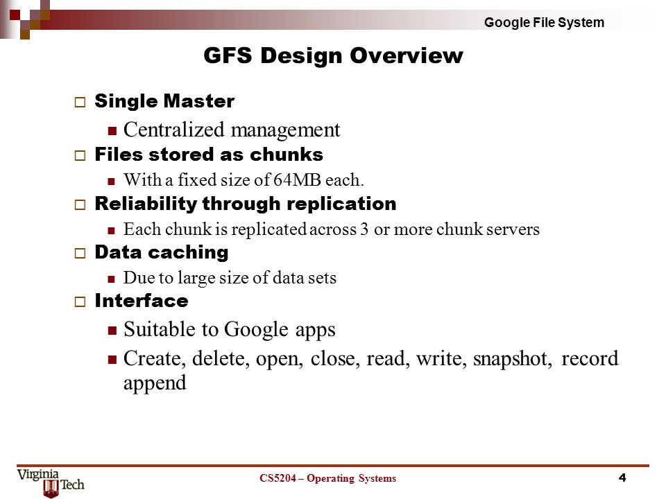 Google File System GFS Design Overview  Single Master Centralized management  Files stored as chunks With a fixed size of 64MB each.