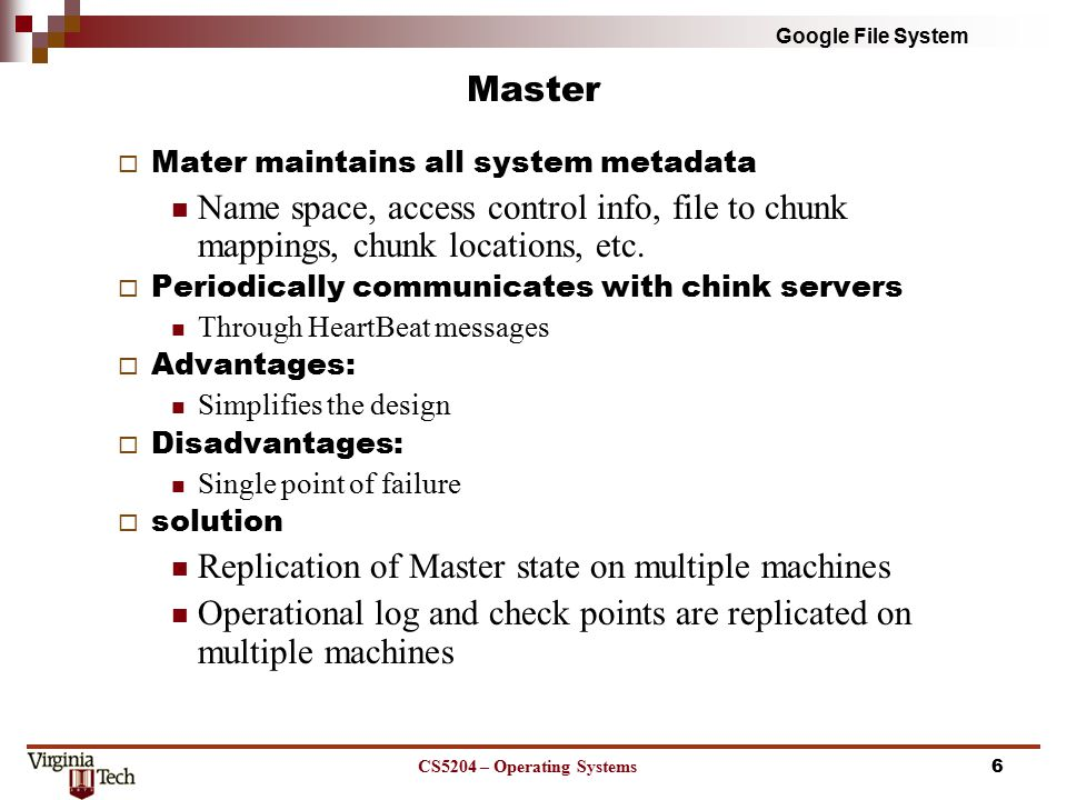 Google File System Chunks  Fixed size of 64MB  Advantages Size of meta data is reduced Involvement of Master is reduced Network overhead is reduced Lazy space allocation avoids internal fragmentation  Disadvantages Hot spots  Solutions: increase the replication factor and stagger application start times; allow clients to read data from other clients CS5204 – Operating Systems7