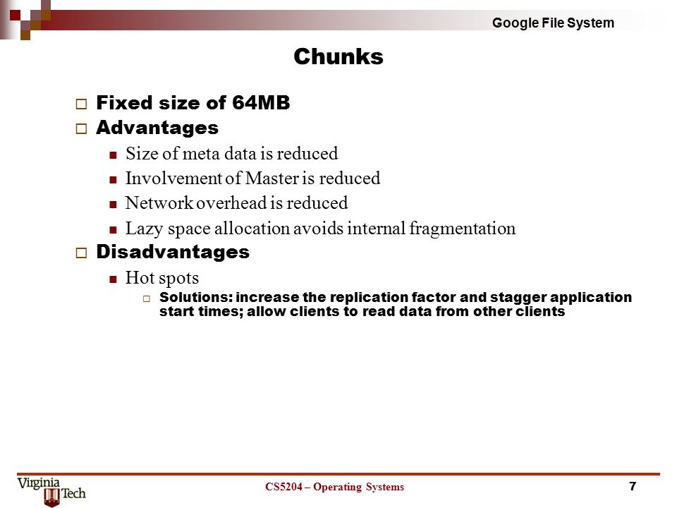 Google File System Metadata  Three major types of metadata The file and chunk namespaces The mapping from files to chunks Locations of each chunk's replicas  All the metadata is kept in the Master's memory  Master operation log Consists of namespaces and file to chunk mappings Replicated on remote machines  64MB chunk has 64 bytes of metadata  Chunk locations Chunk servers keep track of their chunks and relay data to Master through HeartBeat messages CS5204 – Operating Systems8