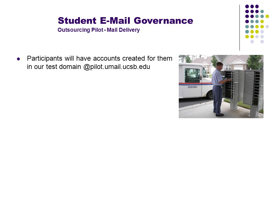 Student E-Mail Governance Outsourcing Pilot - Mail Delivery Participants will have accounts created for them in our test domain @pilot.umail.ucsb.edu