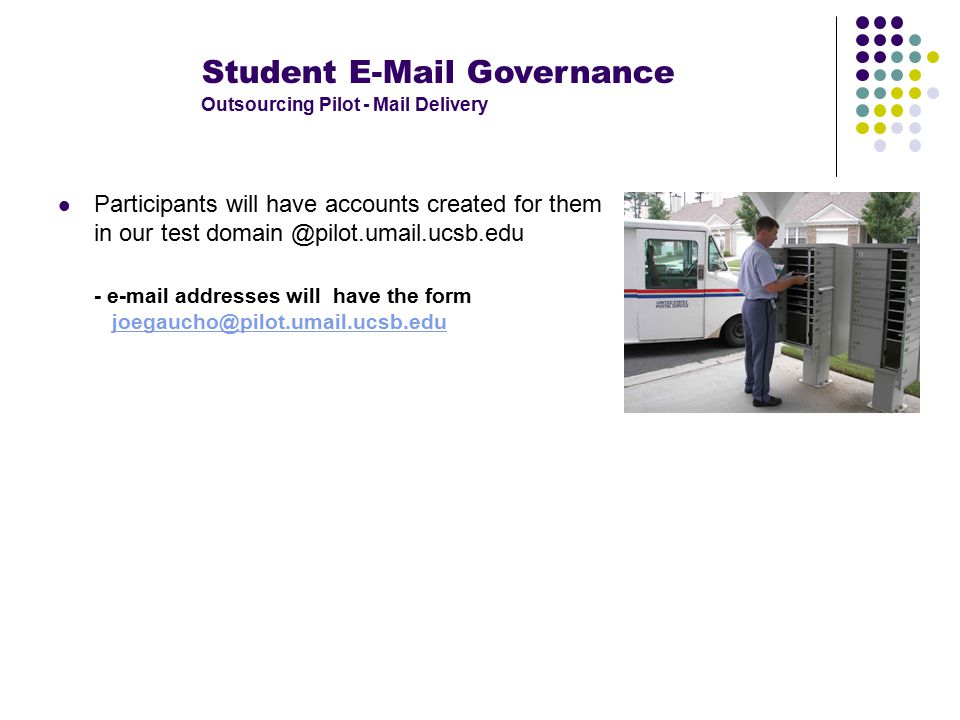 Student E-Mail Governance Outsourcing Pilot - Mail Delivery Participants will have accounts created for them in our test domain @pilot.umail.ucsb.edu - e-mail addresses will have the form joegaucho@pilot.umail.ucsb.edujoegaucho@pilot.umail.ucsb.edu