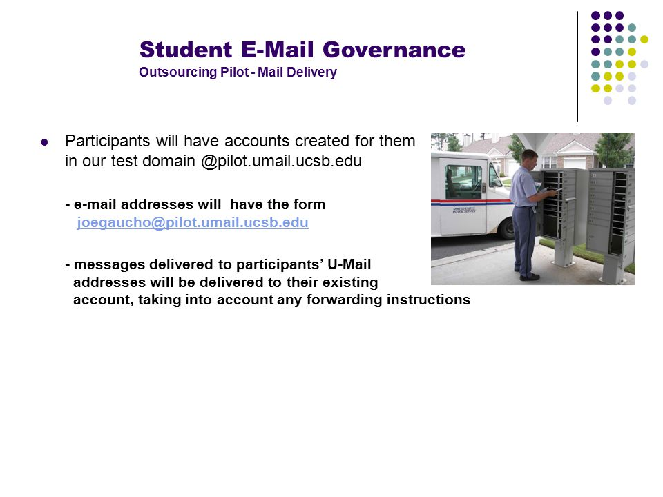 Student E-Mail Governance Outsourcing Pilot - Mail Delivery Participants will have accounts created for them in our test domain @pilot.umail.ucsb.edu - e-mail addresses will have the form joegaucho@pilot.umail.ucsb.edujoegaucho@pilot.umail.ucsb.edu - messages delivered to participants' U-Mail addresses will be delivered to their existing account, taking into account any forwarding instructions
