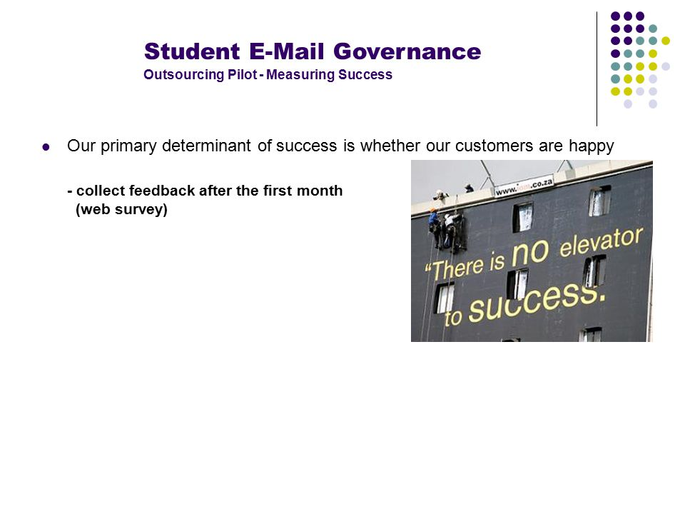 Student E-Mail Governance Outsourcing Pilot - Measuring Success Our primary determinant of success is whether our customers are happy - collect feedback after the first month (web survey)