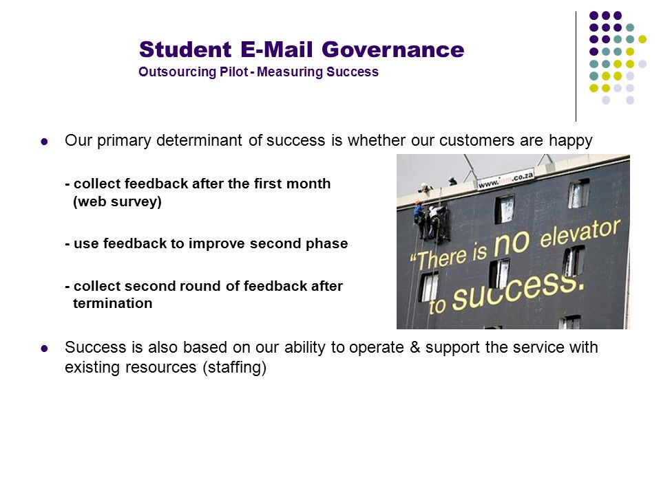 Student E-Mail Governance Outsourcing Pilot - Measuring Success Our primary determinant of success is whether our customers are happy - collect feedback after the first month (web survey) - use feedback to improve second phase - collect second round of feedback after termination Success is also based on our ability to operate & support the service with existing resources (staffing)