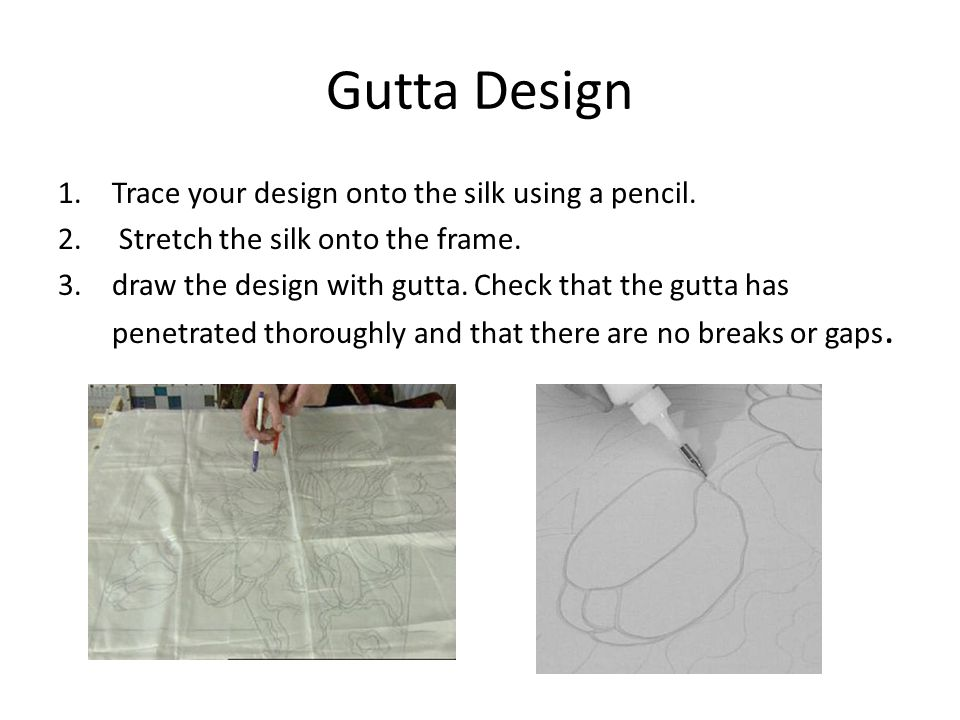 Gutta Design 1.Trace your design onto the silk using a pencil.