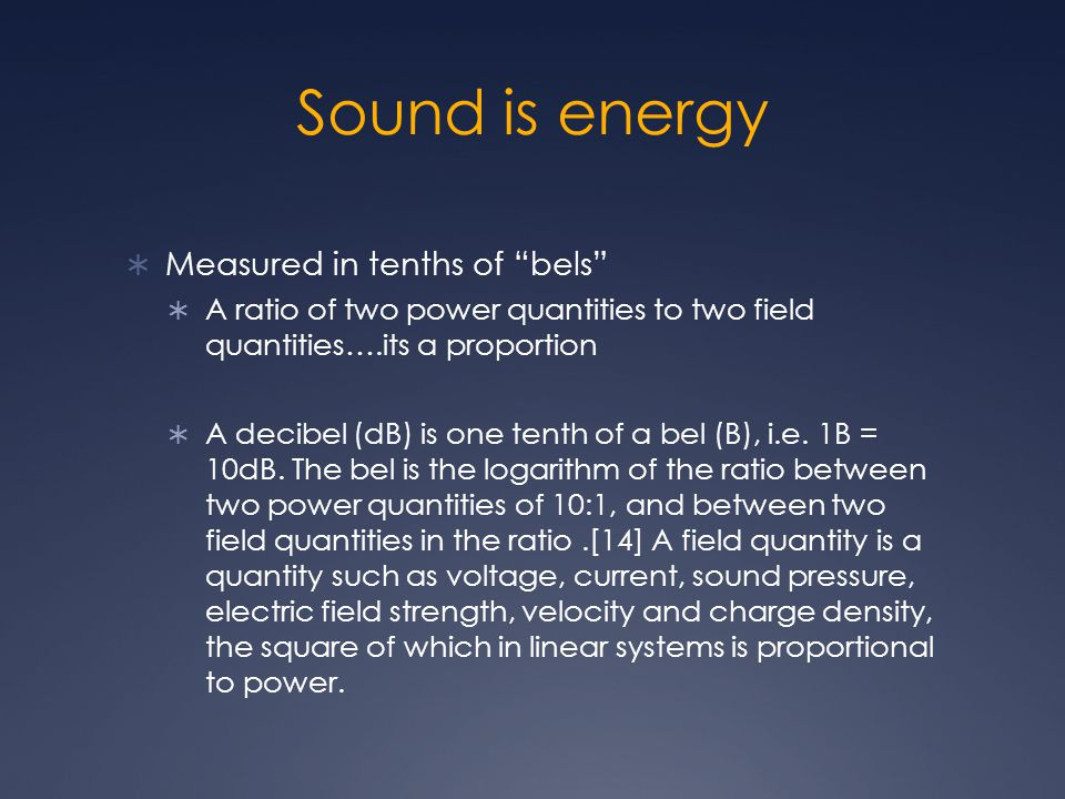 Sound is energy  Measured in tenths of bels  A ratio of two power quantities to two field quantities….its a proportion  A decibel (dB) is one tenth of a bel (B), i.e.