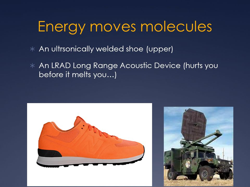 Energy moves molecules  An ultrsonically welded shoe (upper)  An LRAD Long Range Acoustic Device (hurts you before it melts you…)