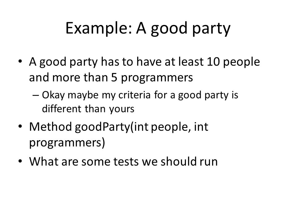 Example: A good party A good party has to have at least 10 people and more than 5 programmers – Okay maybe my criteria for a good party is different than yours Method goodParty(int people, int programmers) What are some tests we should run