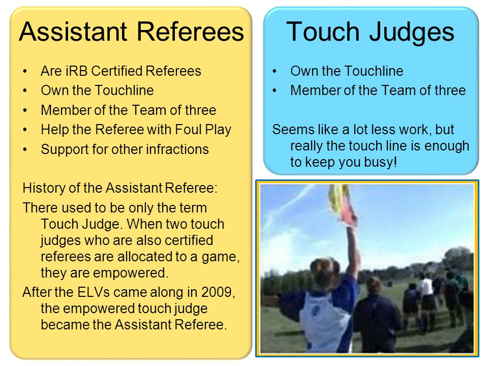 Touchline Ownership –Ruling on the touch-line –Ruling on 10m & 22m lines –Ruling on touch-in-goal and dead-ball lines –Ruling on kicks for goal & conversions You are there to help illuminate what the Ref cannot see (let's do the flashlight exercise) Touch Judges are rarely across from each other, they always stagger (let's do the straight line avoidance triangulation exercise) Touch Judge