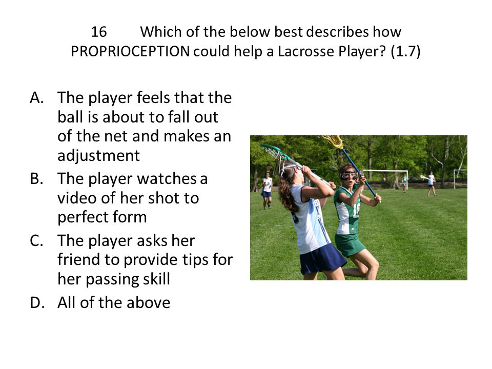 16Which of the below best describes how PROPRIOCEPTION could help a Lacrosse Player? (1.7) A.The player feels that the ball is about to fall out of th