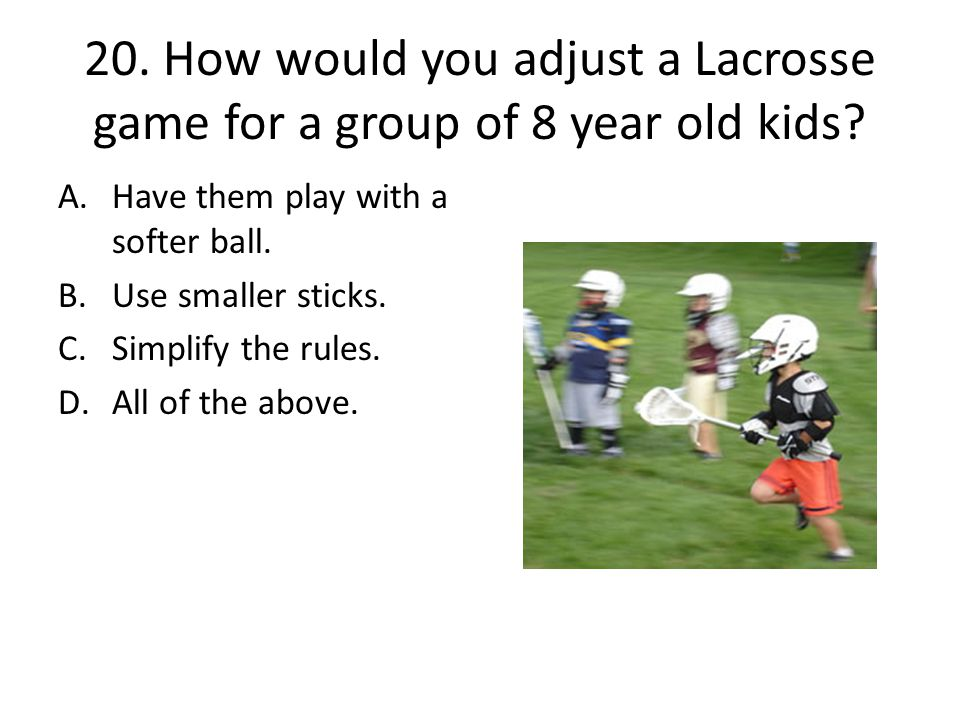 20. How would you adjust a Lacrosse game for a group of 8 year old kids? A.Have them play with a softer ball. B.Use smaller sticks. C.Simplify the rul