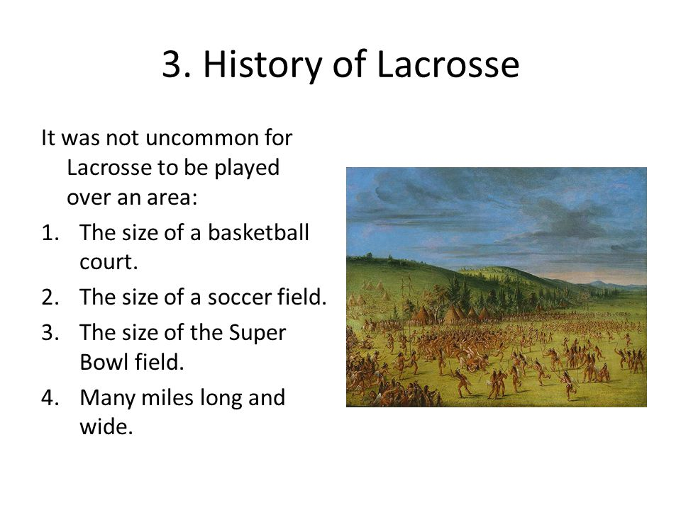 3. History of Lacrosse It was not uncommon for Lacrosse to be played over an area: 1.The size of a basketball court. 2.The size of a soccer field. 3.T