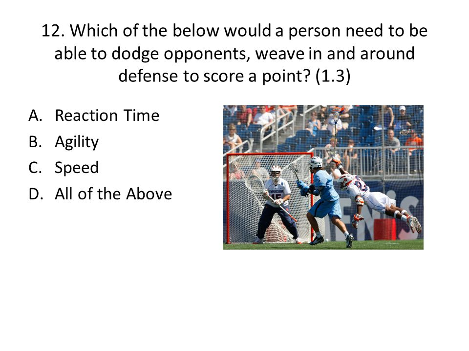12. Which of the below would a person need to be able to dodge opponents, weave in and around defense to score a point? (1.3) A.Reaction Time B.Agilit