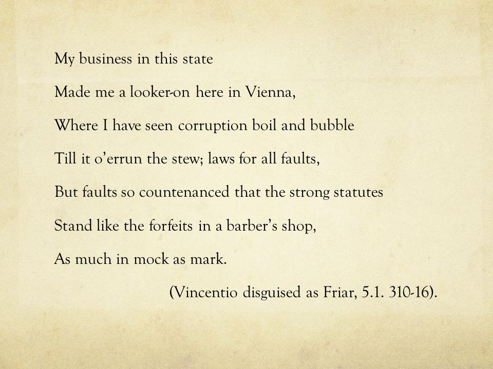 My business in this state Made me a looker-on here in Vienna, Where I have seen corruption boil and bubble Till it o'errun the stew; laws for all faul