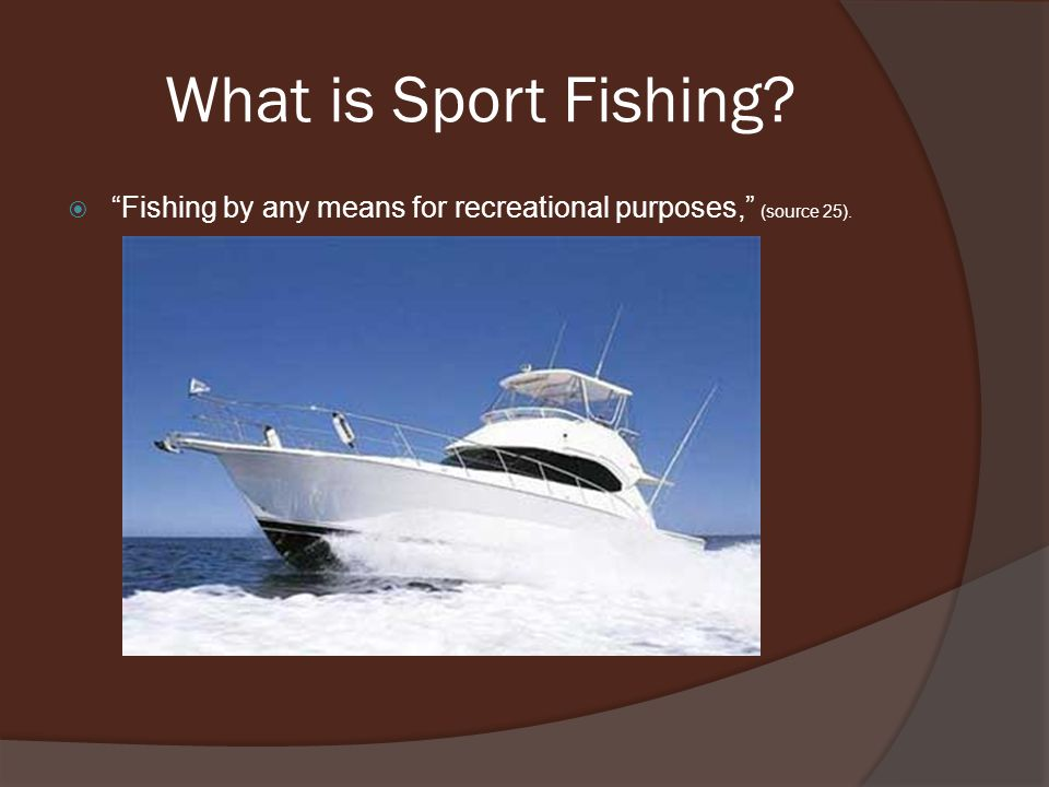 What is Sport Fishing?  Fishing by any means for recreational purposes, (source 25).