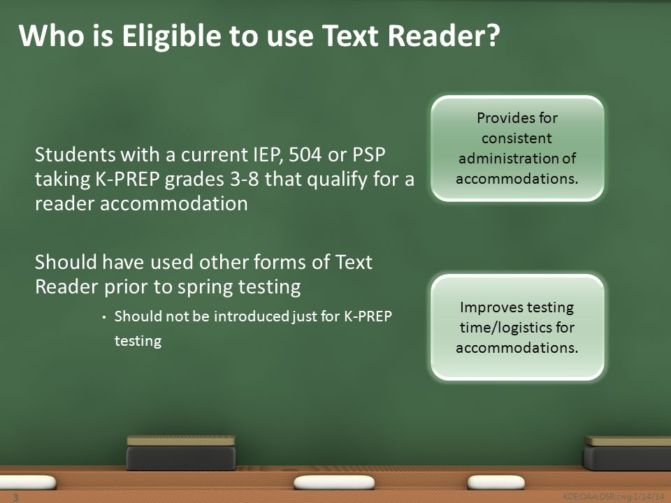 Students with a current IEP, 504 or PSP taking K-PREP grades 3-8 that qualify for a reader accommodation Should have used other forms of Text Reader prior to spring testing Should not be introduced just for K-PREP testing Who is Eligible to use Text Reader.